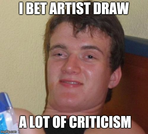 10 Guy Meme | I BET ARTIST DRAW A LOT OF CRITICISM | image tagged in memes,10 guy | made w/ Imgflip meme maker