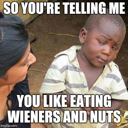 Third World Skeptical Kid Meme | SO YOU'RE TELLING ME YOU LIKE EATING WIENERS AND NUTS | image tagged in memes,third world skeptical kid | made w/ Imgflip meme maker