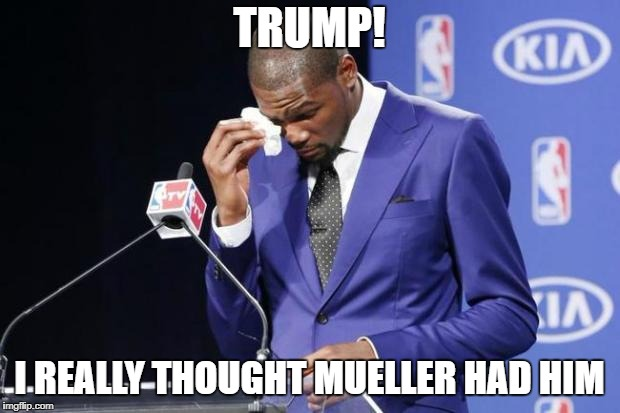 You The Real MVP 2 | TRUMP! I REALLY THOUGHT MUELLER HAD HIM | image tagged in memes,you the real mvp 2 | made w/ Imgflip meme maker