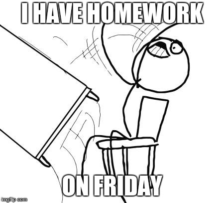 Table Flip Guy Meme | I HAVE HOMEWORK ON FRIDAY | image tagged in memes,table flip guy | made w/ Imgflip meme maker