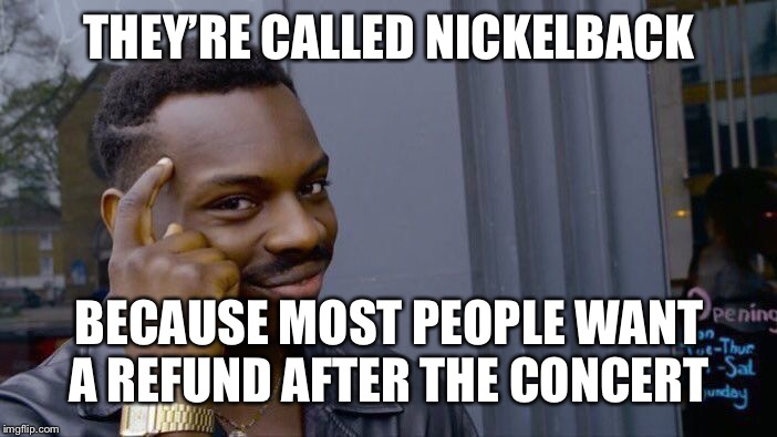 Roll Safe Think About It Meme | THEY'RE CALLED NICKELBACK BECAUSE MOST PEOPLE WANT A REFUND AFTER THE CONCERT | image tagged in memes,roll safe think about it | made w/ Imgflip meme maker
