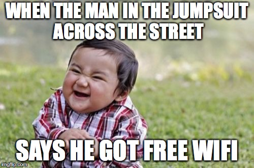 Evil Toddler Meme | WHEN THE MAN IN THE JUMPSUIT ACROSS THE STREET SAYS HE GOT FREE WIFI | image tagged in memes,evil toddler | made w/ Imgflip meme maker