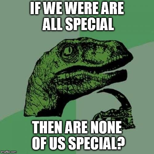 Philosoraptor Meme | IF WE WERE ARE ALL SPECIAL THEN ARE NONE OF US SPECIAL? | image tagged in memes,philosoraptor | made w/ Imgflip meme maker