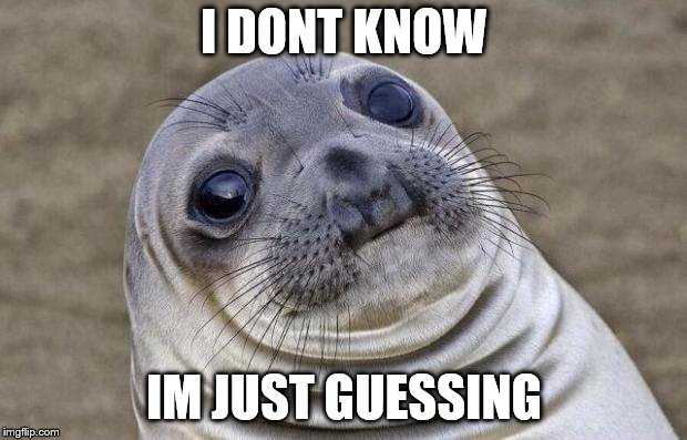 Awkward Moment Sealion Meme | I DONT KNOW IM JUST GUESSING | image tagged in memes,awkward moment sealion | made w/ Imgflip meme maker