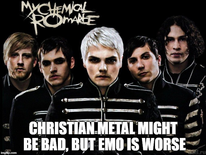 My Chemical Romance | CHRISTIAN METAL MIGHT BE BAD, BUT EMO IS WORSE | image tagged in memes,emo,emo music,my chemical romance,terrible music,talent-less crap | made w/ Imgflip meme maker