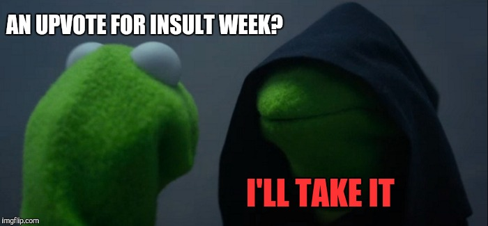 Evil Kermit Meme | AN UPVOTE FOR INSULT WEEK? I'LL TAKE IT | image tagged in memes,evil kermit | made w/ Imgflip meme maker
