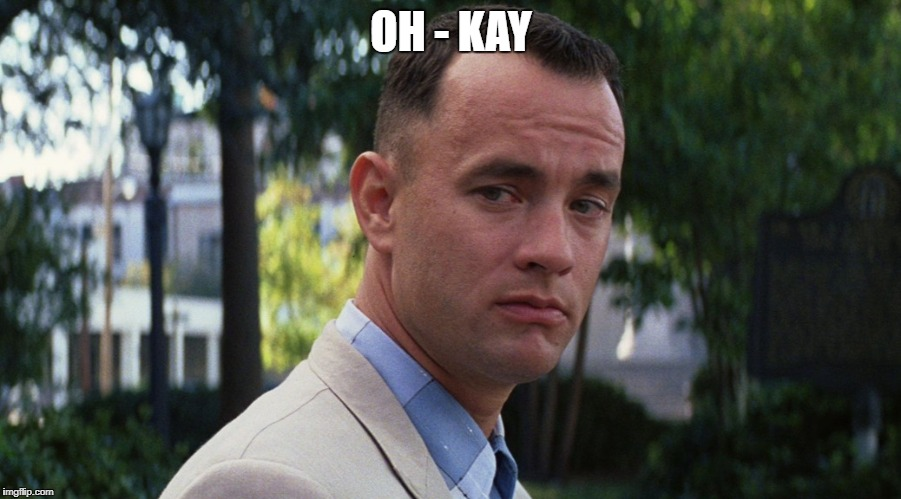 gump | OH - KAY | image tagged in gump | made w/ Imgflip meme maker