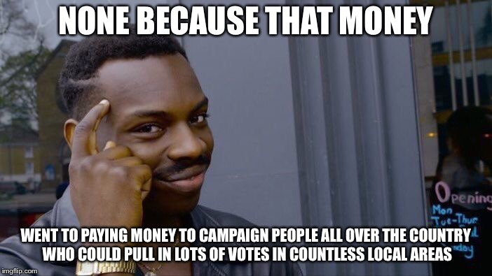 Roll Safe Think About It Meme | NONE BECAUSE THAT MONEY WENT TO PAYING MONEY TO CAMPAIGN PEOPLE ALL OVER THE COUNTRY WHO COULD PULL IN LOTS OF VOTES IN COUNTLESS LOCAL AREA | image tagged in memes,roll safe think about it | made w/ Imgflip meme maker