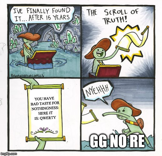 The Scroll Of Truth Meme | YOU HAVE BAD TASTE FOR NOTHINGNESS: HERE IT IS: QWERTY GG NO RE | image tagged in memes,the scroll of truth | made w/ Imgflip meme maker