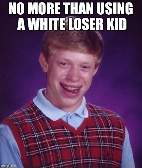 Bad Luck Brian Meme | NO MORE THAN USING A WHITE LOSER KID | image tagged in memes,bad luck brian | made w/ Imgflip meme maker