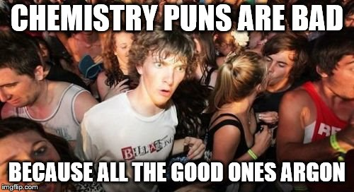 Sudden Clarity Clarence Meme | CHEMISTRY PUNS ARE BAD BECAUSE ALL THE GOOD ONES ARGON | image tagged in memes,sudden clarity clarence | made w/ Imgflip meme maker