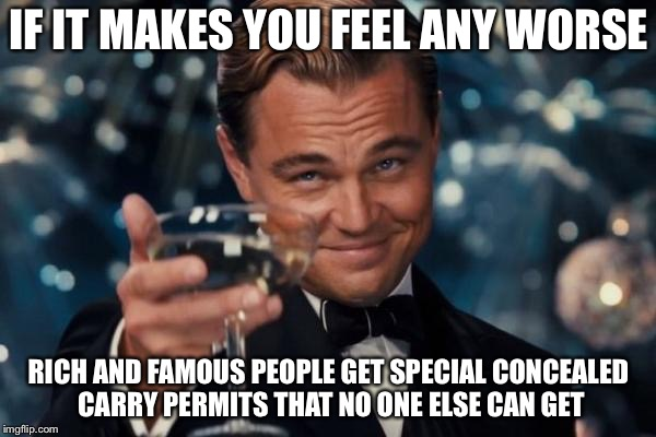 Leonardo Dicaprio Cheers Meme | IF IT MAKES YOU FEEL ANY WORSE RICH AND FAMOUS PEOPLE GET SPECIAL CONCEALED CARRY PERMITS THAT NO ONE ELSE CAN GET | image tagged in memes,leonardo dicaprio cheers | made w/ Imgflip meme maker