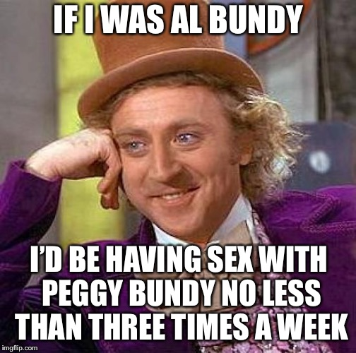 Creepy Condescending Wonka Meme | IF I WAS AL BUNDY I'D BE HAVING SEX WITH PEGGY BUNDY NO LESS THAN THREE TIMES A WEEK | image tagged in memes,creepy condescending wonka | made w/ Imgflip meme maker