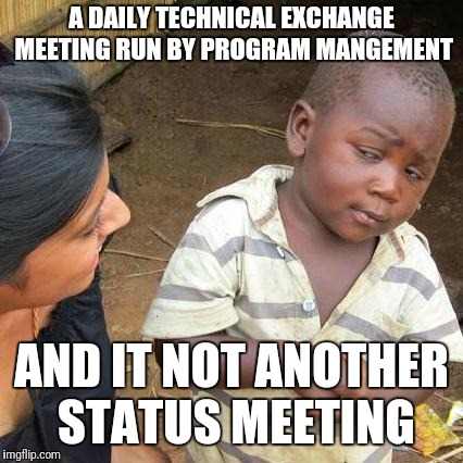 Third World Skeptical Kid Meme | A DAILY TECHNICAL EXCHANGE MEETING RUN BY PROGRAM MANGEMENT AND IT NOT ANOTHER STATUS MEETING | image tagged in memes,third world skeptical kid | made w/ Imgflip meme maker