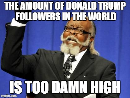 Too Damn High Meme | THE AMOUNT OF DONALD TRUMP FOLLOWERS IN THE WORLD IS TOO DAMN HIGH | image tagged in memes,too damn high | made w/ Imgflip meme maker