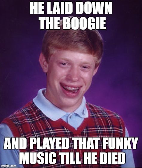 Play that funky music! | HE LAID DOWN THE BOOGIE AND PLAYED THAT FUNKY MUSIC TILL HE DIED | image tagged in memes,bad luck brian | made w/ Imgflip meme maker