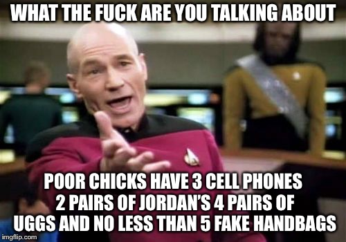 Picard Wtf Meme | WHAT THE F**K ARE YOU TALKING ABOUT POOR CHICKS HAVE 3 CELL PHONES 2 PAIRS OF JORDAN'S 4 PAIRS OF UGGS AND NO LESS THAN 5 FAKE HANDBAGS | image tagged in memes,picard wtf | made w/ Imgflip meme maker