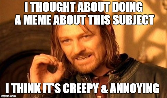 One Does Not Simply Meme | I THOUGHT ABOUT DOING A MEME ABOUT THIS SUBJECT I THINK IT'S CREEPY & ANNOYING | image tagged in memes,one does not simply | made w/ Imgflip meme maker