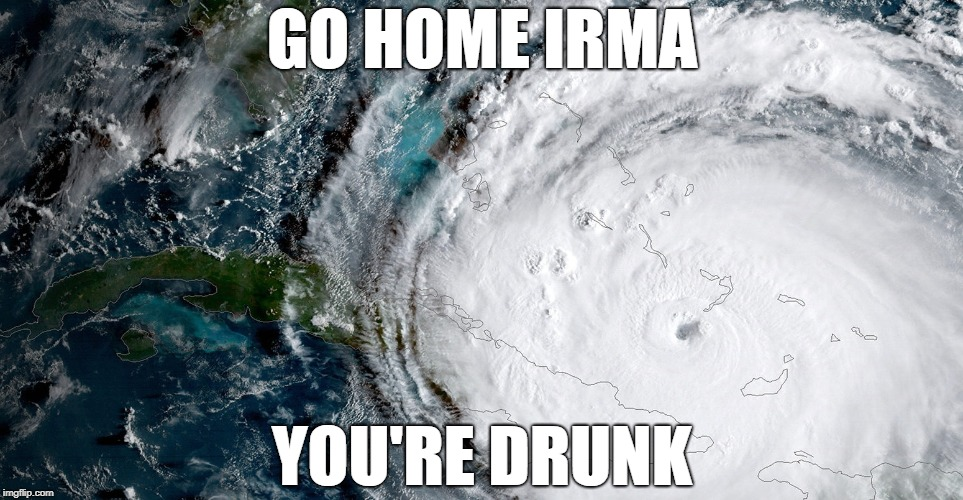hurricane irma | GO HOME IRMA YOU'RE DRUNK | image tagged in hurricane,memes,hurricanes | made w/ Imgflip meme maker