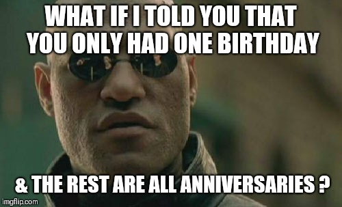 Matrix Morpheus Meme | WHAT IF I TOLD YOU THAT YOU ONLY HAD ONE BIRTHDAY & THE REST ARE ALL ANNIVERSARIES ? | image tagged in memes,matrix morpheus | made w/ Imgflip meme maker