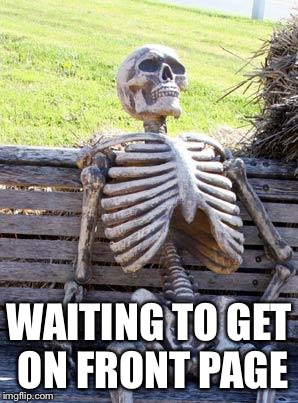 Waiting Skeleton Meme | WAITING TO GET ON FRONT PAGE | image tagged in memes,waiting skeleton | made w/ Imgflip meme maker