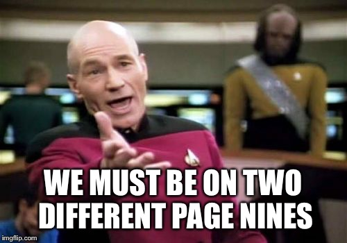 Picard Wtf Meme | WE MUST BE ON TWO DIFFERENT PAGE NINES | image tagged in memes,picard wtf | made w/ Imgflip meme maker