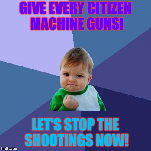 Success Kid Meme | GIVE EVERY CITIZEN MACHINE GUNS! LET'S STOP THE SHOOTINGS NOW! | image tagged in memes,success kid | made w/ Imgflip meme maker