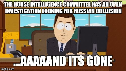 The Investigation Is Over  | THE HOUSE INTELLIGENCE COMMITTEE HAS AN OPEN INVESTIGATION LOOKING FOR RUSSIAN COLLUSION ...AAAAAND ITS GONE | image tagged in memes,aaaaand its gone,donald trump,russia | made w/ Imgflip meme maker