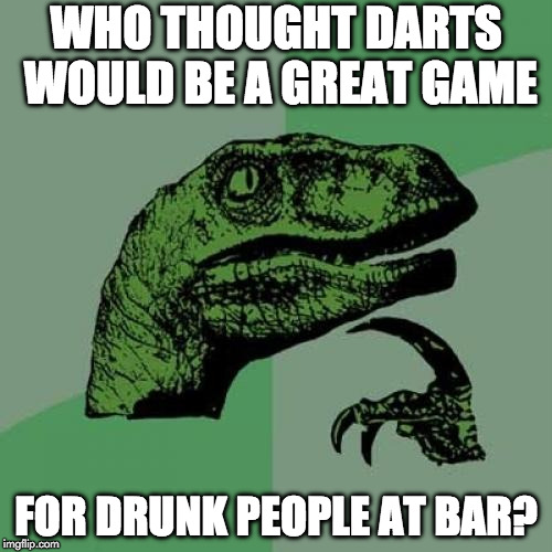 Cheers! | WHO THOUGHT DARTS WOULD BE A GREAT GAME FOR DRUNK PEOPLE AT BAR? | image tagged in memes,philosoraptor,darts,drunk | made w/ Imgflip meme maker