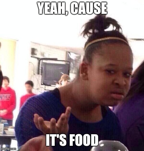 Black Girl Wat Meme | YEAH, CAUSE IT'S FOOD | image tagged in memes,black girl wat | made w/ Imgflip meme maker
