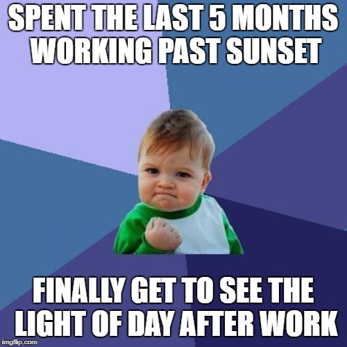 Success Kid Meme | SPENT THE LAST 5 MONTHS WORKING PAST SUNSET FINALLY GET TO SEE THE LIGHT OF DAY AFTER WORK | image tagged in memes,success kid | made w/ Imgflip meme maker