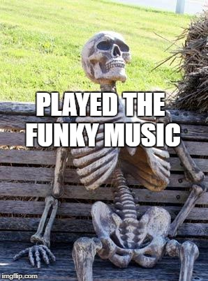 Waiting Skeleton Meme | PLAYED THE FUNKY MUSIC | image tagged in memes,waiting skeleton | made w/ Imgflip meme maker