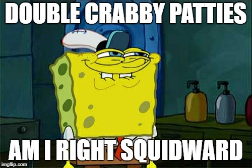 Dont You Squidward Meme | DOUBLE CRABBY PATTIES AM I RIGHT SQUIDWARD | image tagged in memes,dont you squidward | made w/ Imgflip meme maker