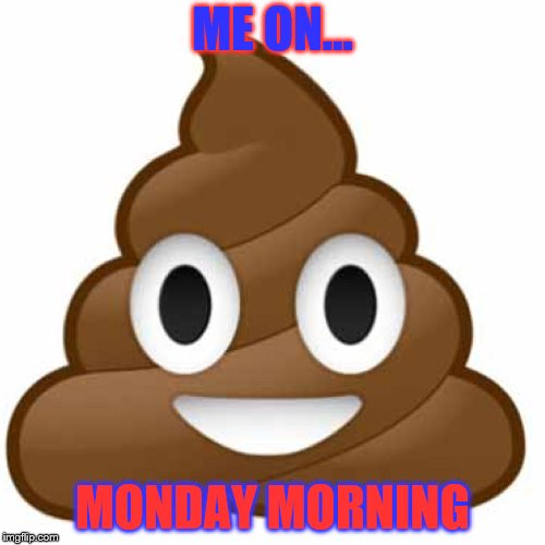 Poop emoji | ME ON... MONDAY MORNING | image tagged in poop emoji | made w/ Imgflip meme maker