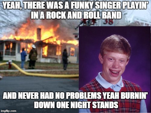 Disaster Girl Meme | YEAH, THERE WAS A FUNKY SINGER PLAYIN' IN A ROCK AND ROLL BAND AND NEVER HAD NO PROBLEMS YEAH BURNIN' DOWN ONE NIGHT STANDS | image tagged in memes,disaster girl | made w/ Imgflip meme maker