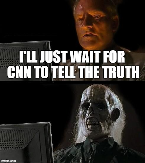 Ill Just Wait Here Meme | I'LL JUST WAIT FOR CNN TO TELL THE TRUTH | image tagged in memes,ill just wait here | made w/ Imgflip meme maker