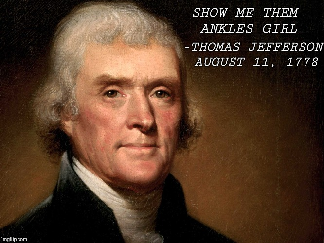 Free The Ankles | SHOW ME THEM ANKLES GIRL -THOMAS JEFFERSON AUGUST 11, 1778 | image tagged in thomas jefferson,quotes | made w/ Imgflip meme maker