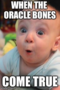 Surprise face | WHEN THE  ORACLE BONES COME TRUE | image tagged in surprise face | made w/ Imgflip meme maker