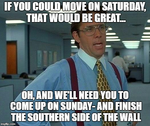 That Would Be Great Meme | IF YOU COULD MOVE ON SATURDAY, THAT WOULD BE GREAT... OH, AND WE'LL NEED YOU TO COME UP ON SUNDAY- AND FINISH THE SOUTHERN SIDE OF THE WALL | image tagged in memes,that would be great | made w/ Imgflip meme maker