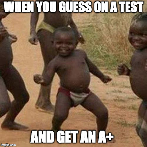 Third World Success Kid Meme | WHEN YOU GUESS ON A TEST AND GET AN A+ | image tagged in memes,third world success kid | made w/ Imgflip meme maker