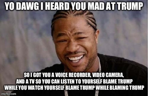 Yo Dawg Heard You Meme | YO DAWG I HEARD YOU MAD AT TRUMP SO I GOT YOU A VOICE RECORDER, VIDEO CAMERA, AND A TV SO YOU CAN LISTEN TO YOURSELF BLAME TRUMP WHILE YOU W | image tagged in memes,yo dawg heard you | made w/ Imgflip meme maker