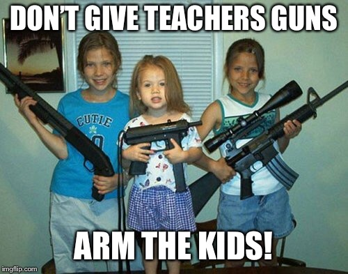 DON'T GIVE TEACHERS GUNS ARM THE KIDS! | made w/ Imgflip meme maker