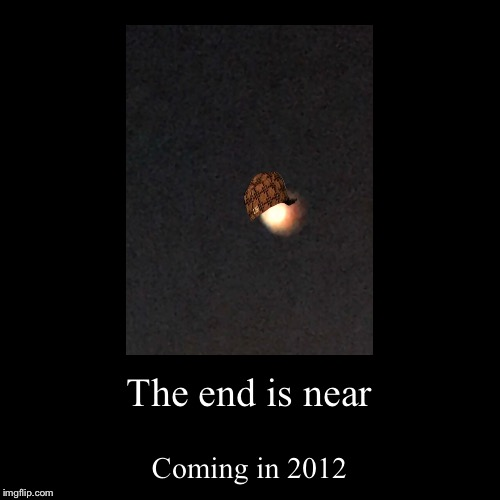 The end is near | Coming in 2012 | image tagged in funny,demotivationals | made w/ Imgflip demotivational maker