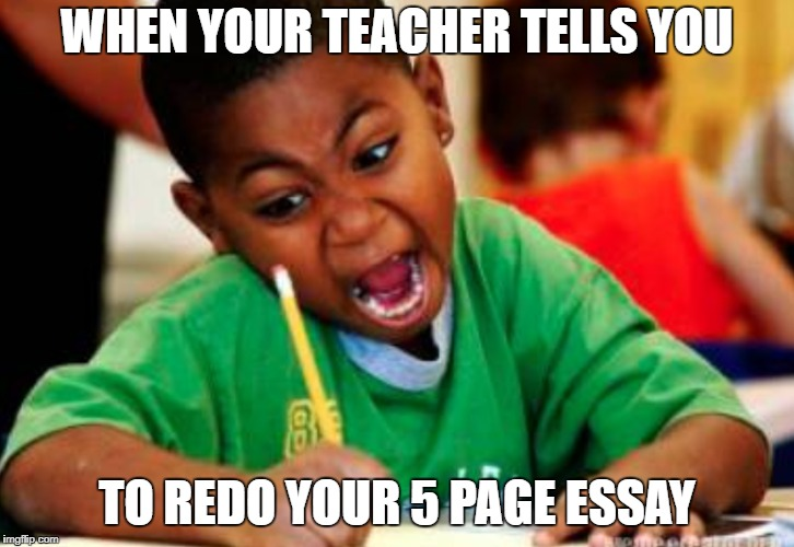 Triggered Kid | WHEN YOUR TEACHER TELLS YOU TO REDO YOUR 5 PAGE ESSAY | image tagged in school memes,little kid memes,triggered kid memes | made w/ Imgflip meme maker