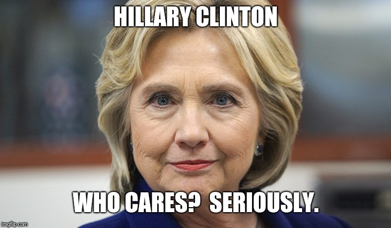 HILLARY CLINTON WHO CARES?  SERIOUSLY. | image tagged in hillary,idiot,hypocrite,democrat,clinton,deplorable | made w/ Imgflip meme maker