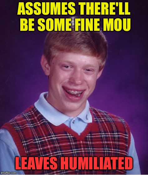 Bad Luck Brian Meme | ASSUMES THERE'LL BE SOME FINE MOU LEAVES HUMILIATED | image tagged in memes,bad luck brian | made w/ Imgflip meme maker