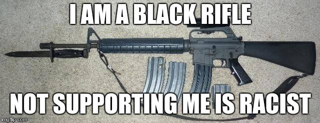 I AM A BLACK RIFLE NOT SUPPORTING ME IS RACIST | image tagged in ar -15 bayonet | made w/ Imgflip meme maker