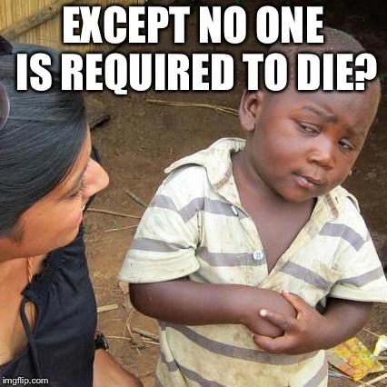Third World Skeptical Kid Meme | EXCEPT NO ONE IS REQUIRED TO DIE? | image tagged in memes,third world skeptical kid | made w/ Imgflip meme maker