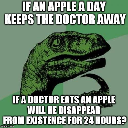 Philosoraptor Meme | IF AN APPLE A DAY KEEPS THE DOCTOR AWAY IF A DOCTOR EATS AN APPLE WILL HE DISAPPEAR  FROM EXISTENCE FOR 24 HOURS? | image tagged in memes,philosoraptor | made w/ Imgflip meme maker