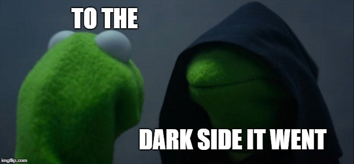 Evil Kermit Meme | TO THE DARK SIDE IT WENT | image tagged in memes,evil kermit | made w/ Imgflip meme maker